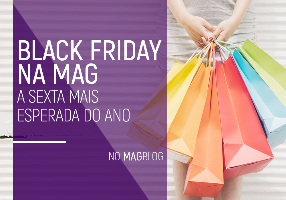 Black Friday na Mag: a sexta mais esperada do ano